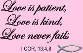 Love is patient, Love is kind, Love never fails I COR, 13:4,8